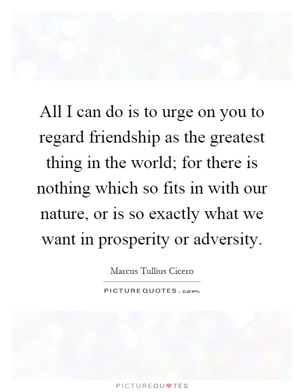 All I can do is to urge on you to regard friendship as the greatest thing in the world; for there is nothing which so fits in with our nature, or is so exactly what we want in prosperity or adversity Picture Quote #1