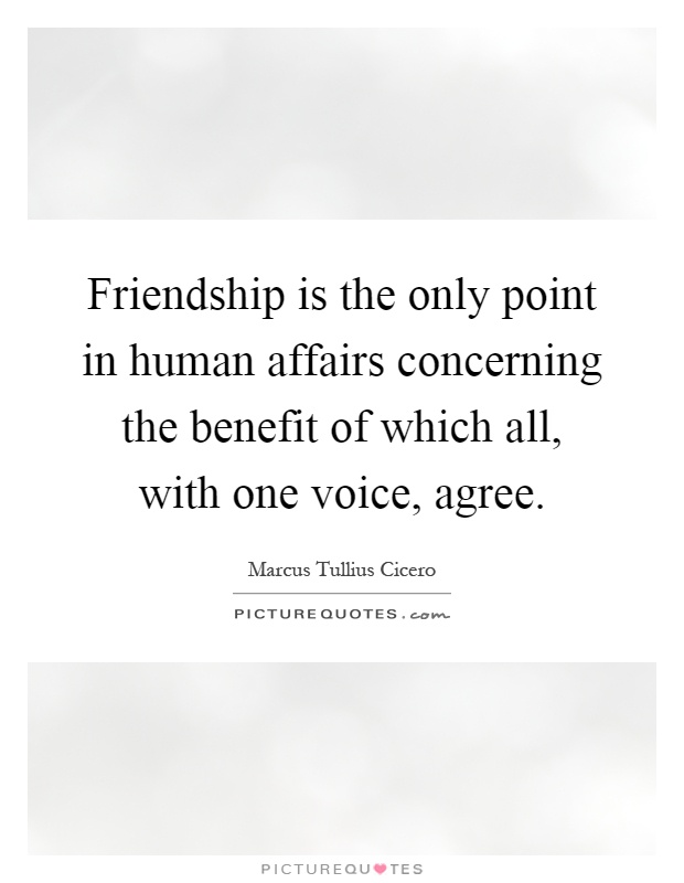 Friendship is the only point in human affairs concerning the benefit of which all, with one voice, agree Picture Quote #1