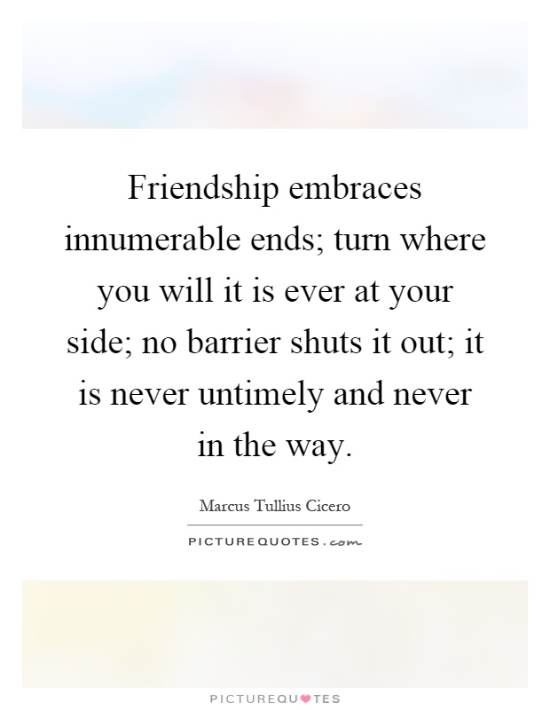 Friendship embraces innumerable ends; turn where you will it is ever at your side; no barrier shuts it out; it is never untimely and never in the way Picture Quote #1