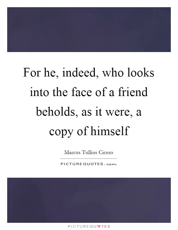 For he, indeed, who looks into the face of a friend beholds, as it were, a copy of himself Picture Quote #1