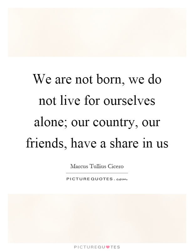We are not born, we do not live for ourselves alone; our country, our friends, have a share in us Picture Quote #1