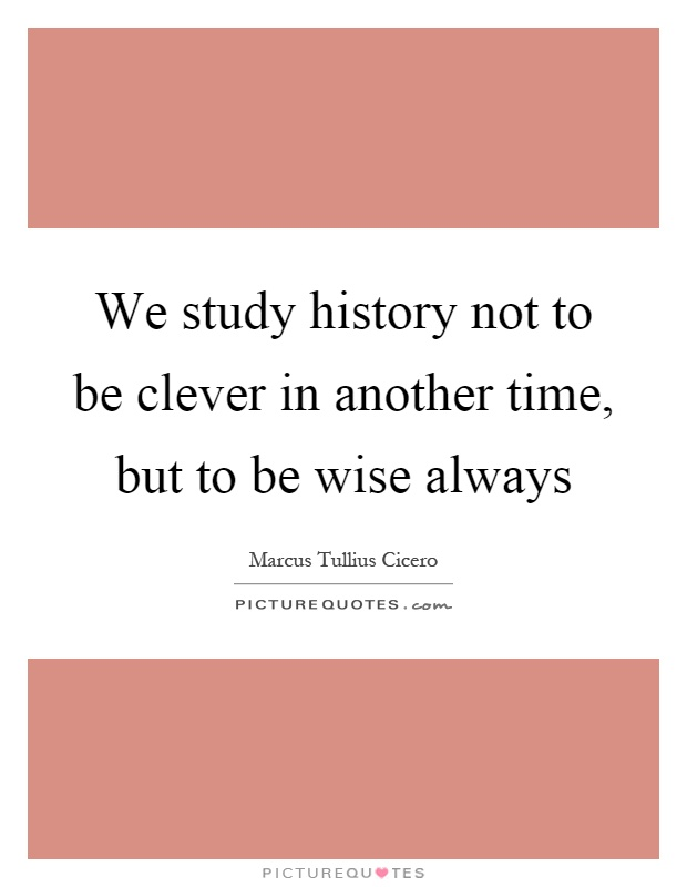 We study history not to be clever in another time, but to be wise always Picture Quote #1