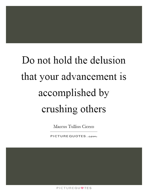 Do not hold the delusion that your advancement is accomplished by crushing others Picture Quote #1