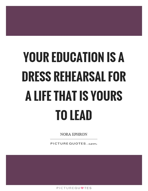 Your education is a dress rehearsal for a life that is yours to lead Picture Quote #1