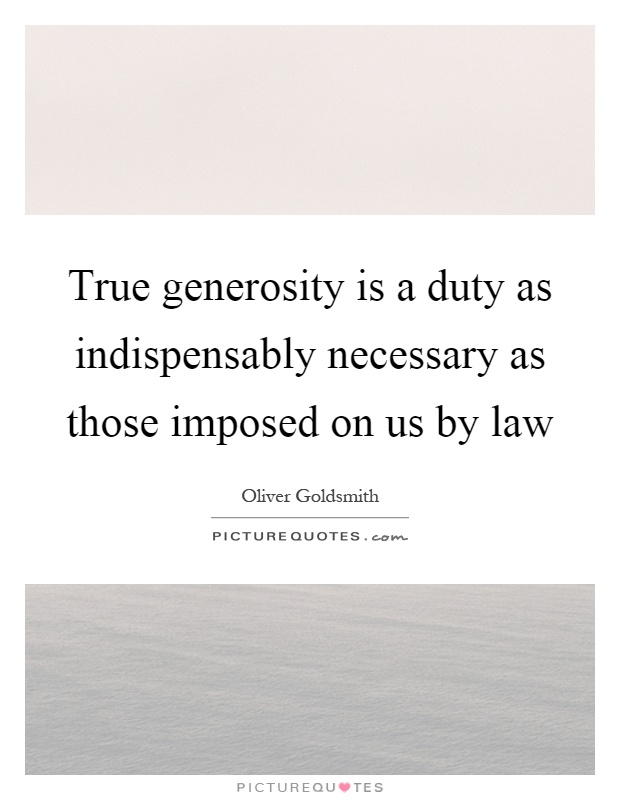 True generosity is a duty as indispensably necessary as those imposed on us by law Picture Quote #1