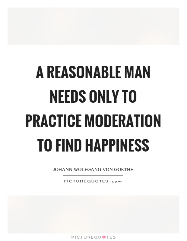 A reasonable man needs only to practice moderation to find happiness Picture Quote #1