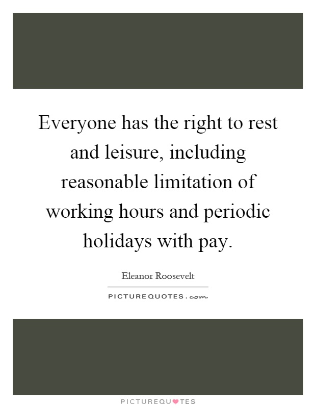 Everyone has the right to rest and leisure, including reasonable limitation of working hours and periodic holidays with pay Picture Quote #1