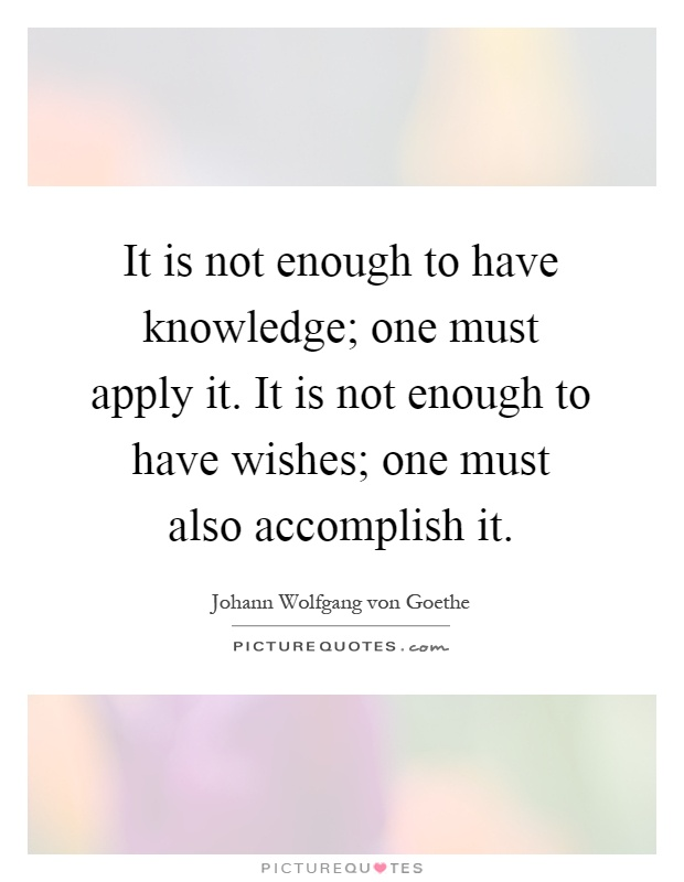 It is not enough to have knowledge; one must apply it. It is not enough to have wishes; one must also accomplish it Picture Quote #1