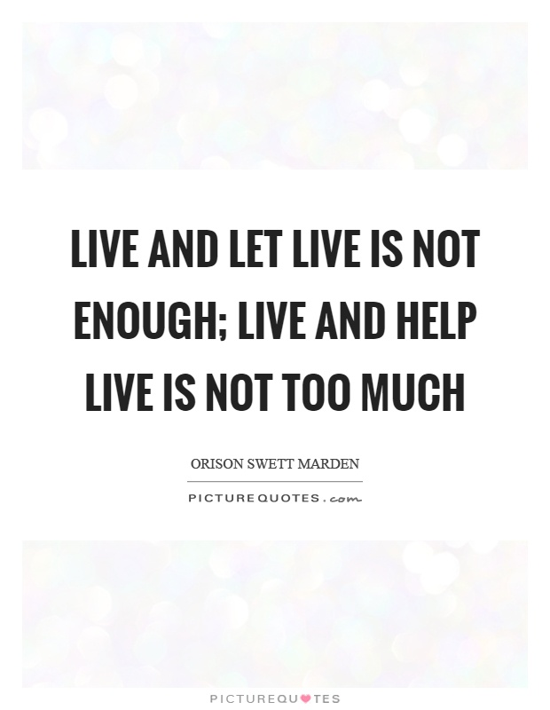 Live and let live is not enough; live and help live is not too much Picture Quote #1