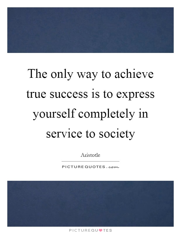 The only way to achieve true success is to express yourself completely in service to society Picture Quote #1