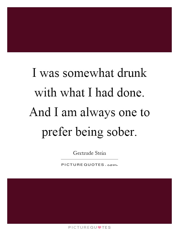 I was somewhat drunk with what I had done. And I am always one to prefer being sober Picture Quote #1
