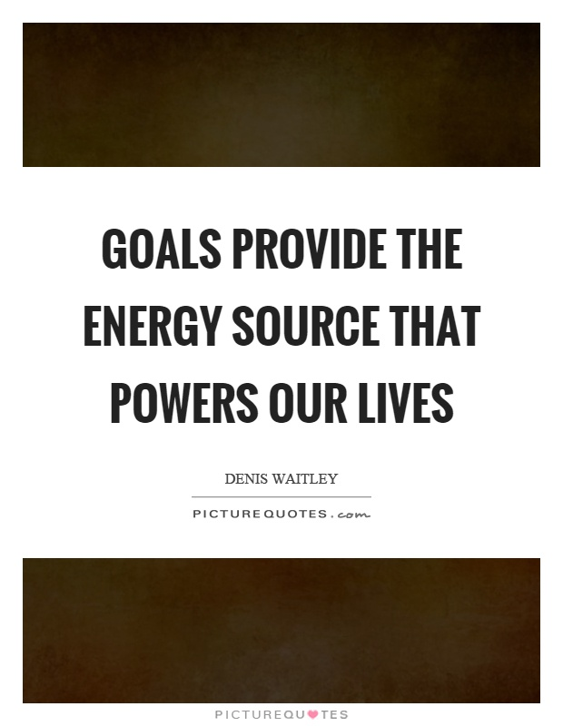 Goals provide the energy source that powers our lives Picture Quote #1