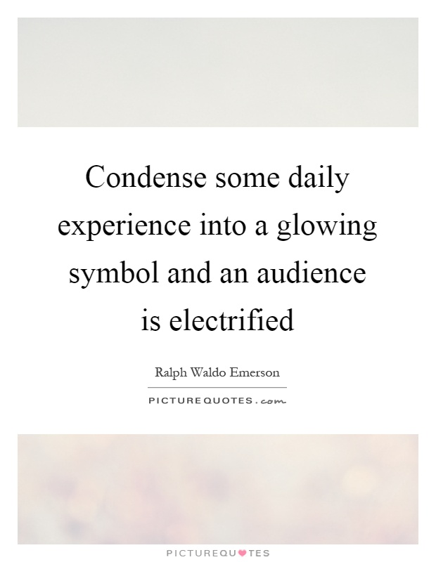 Condense some daily experience into a glowing symbol and an audience is electrified Picture Quote #1
