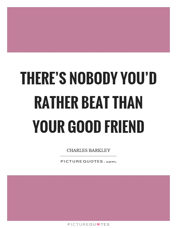 There's nobody you'd rather beat than your good friend Picture Quote #1