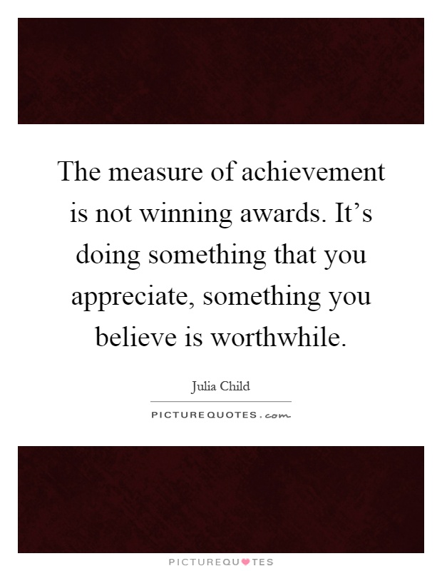 The measure of achievement is not winning awards. It's doing something that you appreciate, something you believe is worthwhile Picture Quote #1