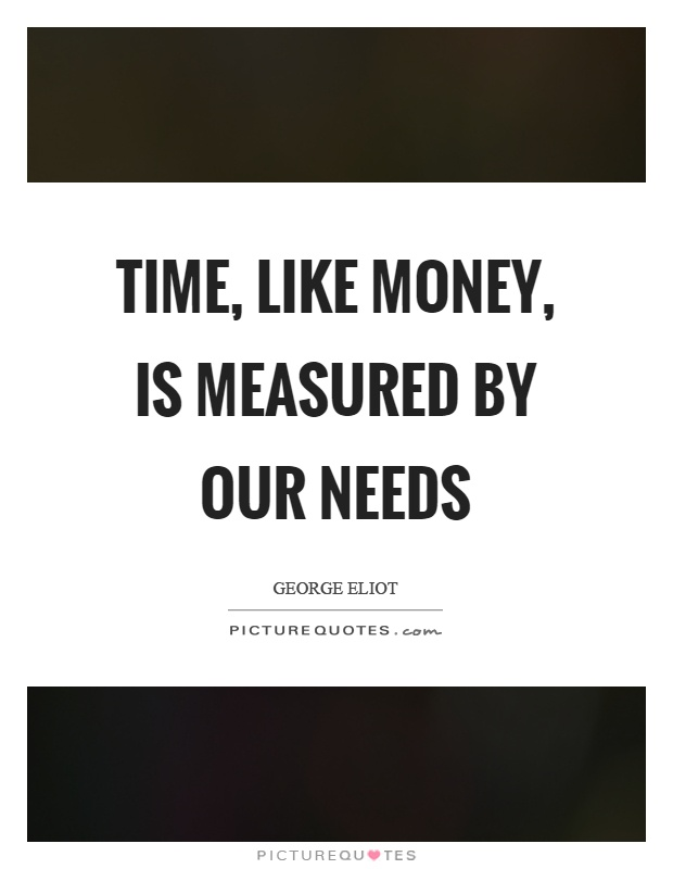 Time, like money, is measured by our needs Picture Quote #1