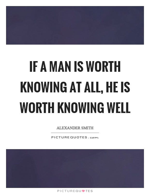 If a man is worth knowing at all, he is worth knowing well Picture Quote #1