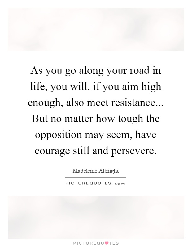 As you go along your road in life, you will, if you aim high enough, also meet resistance... But no matter how tough the opposition may seem, have courage still and persevere Picture Quote #1