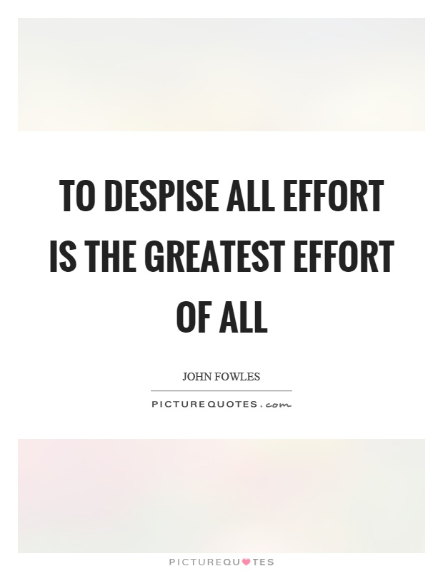 To despise all effort is the greatest effort of all Picture Quote #1
