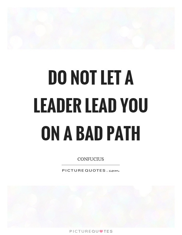 Do not let a leader lead you on a bad path Picture Quote #1