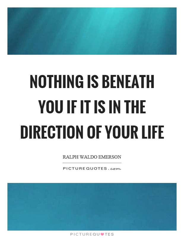 Nothing is beneath you if it is in the direction of your life Picture Quote #1