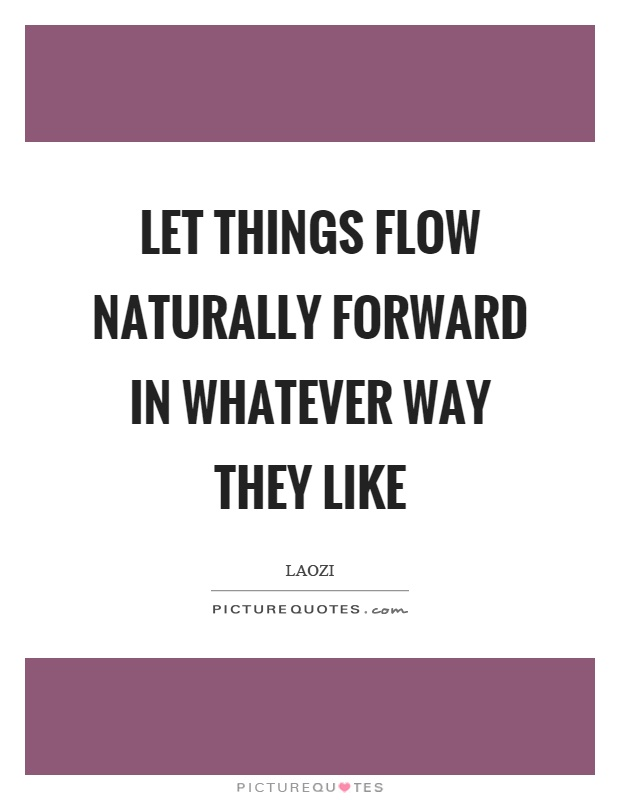 Let things flow naturally forward in whatever way they like Picture Quote #1