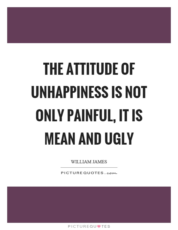 The attitude of unhappiness is not only painful, it is mean and ugly Picture Quote #1