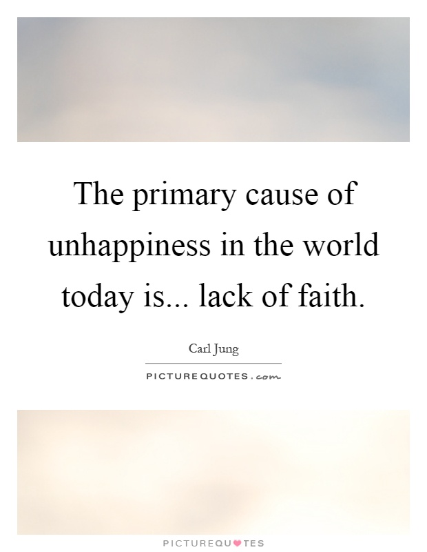 The primary cause of unhappiness in the world today is... lack of faith Picture Quote #1