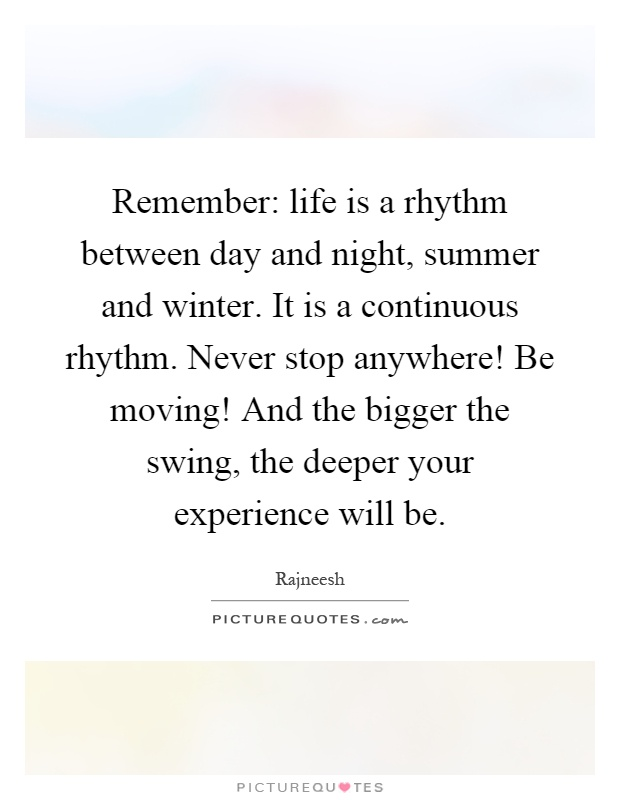 Remember: life is a rhythm between day and night, summer and winter. It is a continuous rhythm. Never stop anywhere! Be moving! And the bigger the swing, the deeper your experience will be Picture Quote #1