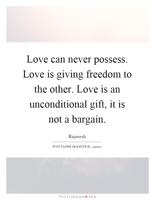 Love can never possess. Love is giving freedom to the other. Love is an unconditional gift, it is not a bargain Picture Quote #1
