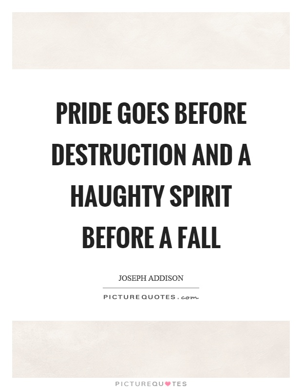 Pride goes before destruction and a haughty spirit before a fall Picture Quote #1