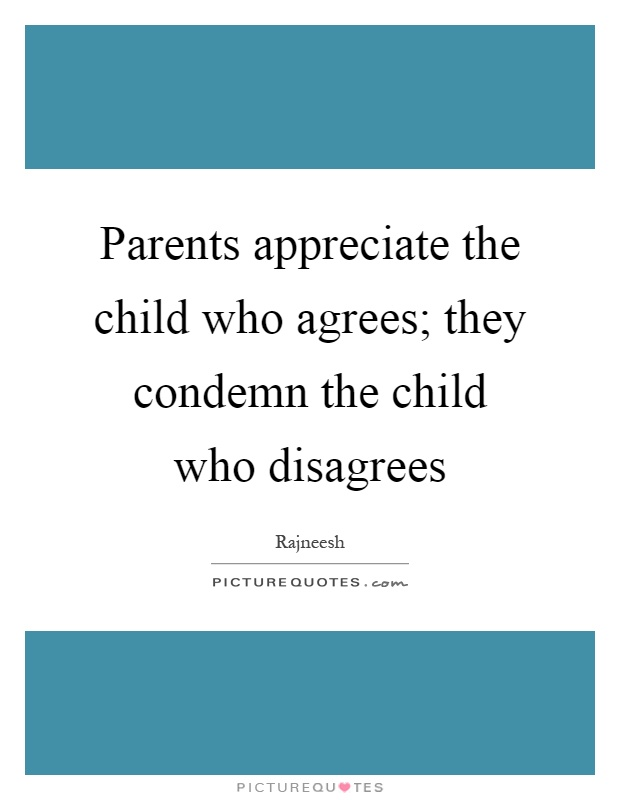Parents appreciate the child who agrees; they condemn the child who disagrees Picture Quote #1