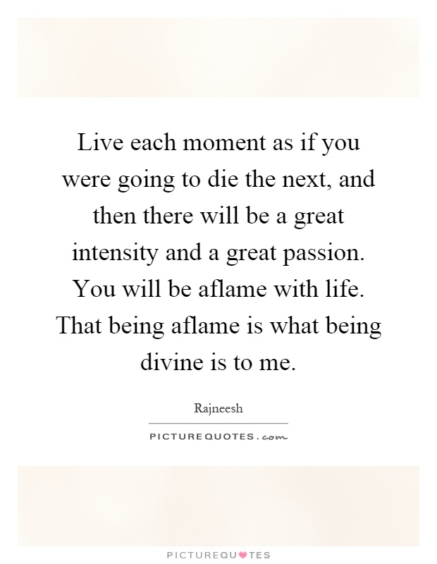 Live each moment as if you were going to die the next, and then there will be a great intensity and a great passion. You will be aflame with life. That being aflame is what being divine is to me Picture Quote #1