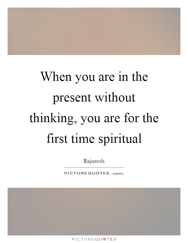 When you are in the present without thinking, you are for the first time spiritual Picture Quote #1