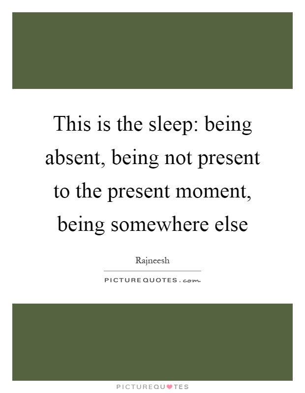 This is the sleep: being absent, being not present to the present moment, being somewhere else Picture Quote #1