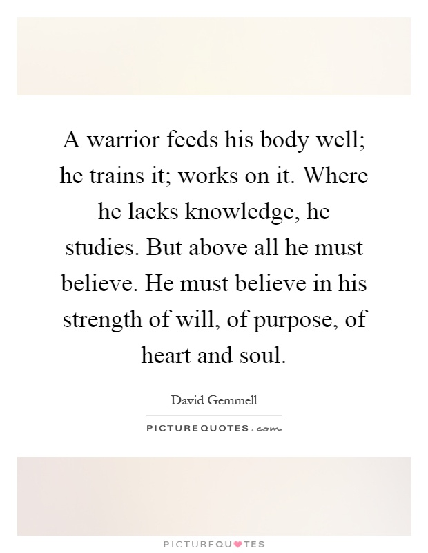 A warrior feeds his body well; he trains it; works on it. Where he lacks knowledge, he studies. But above all he must believe. He must believe in his strength of will, of purpose, of heart and soul Picture Quote #1