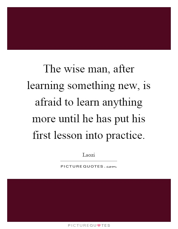 The wise man, after learning something new, is afraid to learn anything more until he has put his first lesson into practice Picture Quote #1