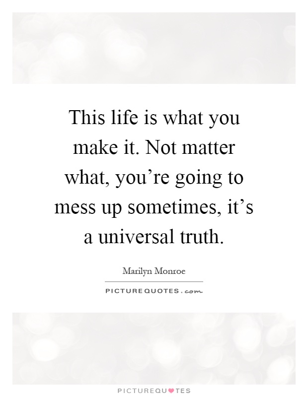 This life is what you make it. Not matter what, you're going to mess up sometimes, it's a universal truth Picture Quote #1