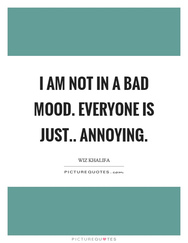 I am not in a bad mood. Everyone is just.. annoying Picture Quote #1
