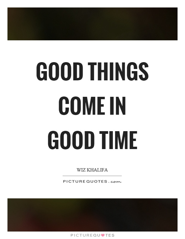 Good things come in good time Picture Quote #1