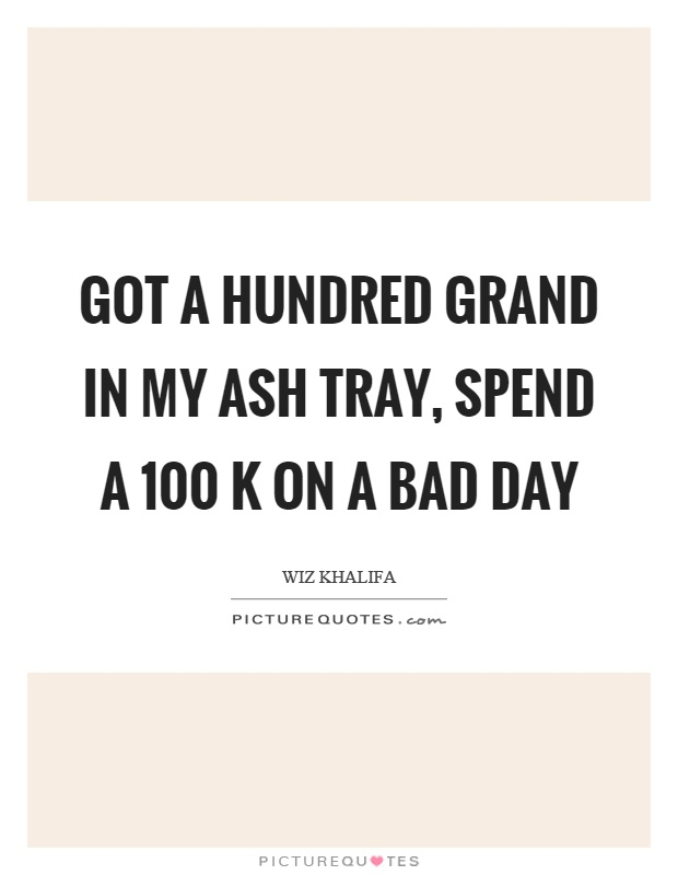 Got a hundred grand in my ash tray, spend a 100 k on a bad day Picture Quote #1