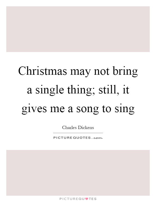 Christmas may not bring a single thing; still, it gives me a song to