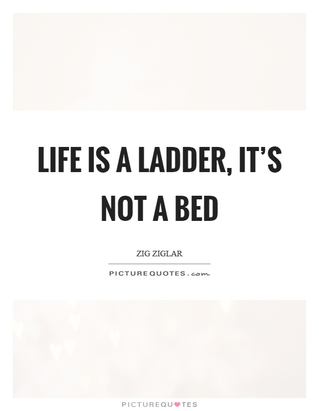 Life is a ladder, it's not a bed Picture Quote #1