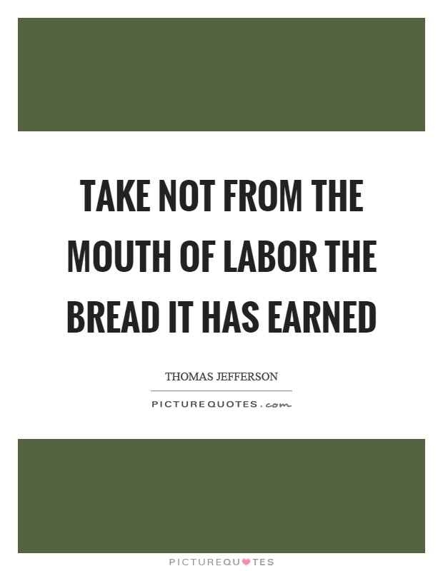 Take not from the mouth of labor the bread it has earned Picture Quote #1