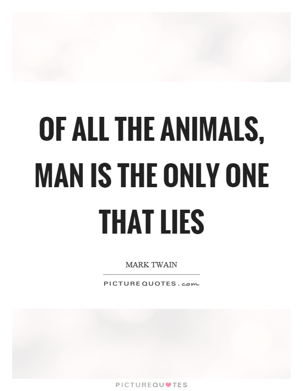 Of all the animals, man is the only one that lies Picture Quote #1