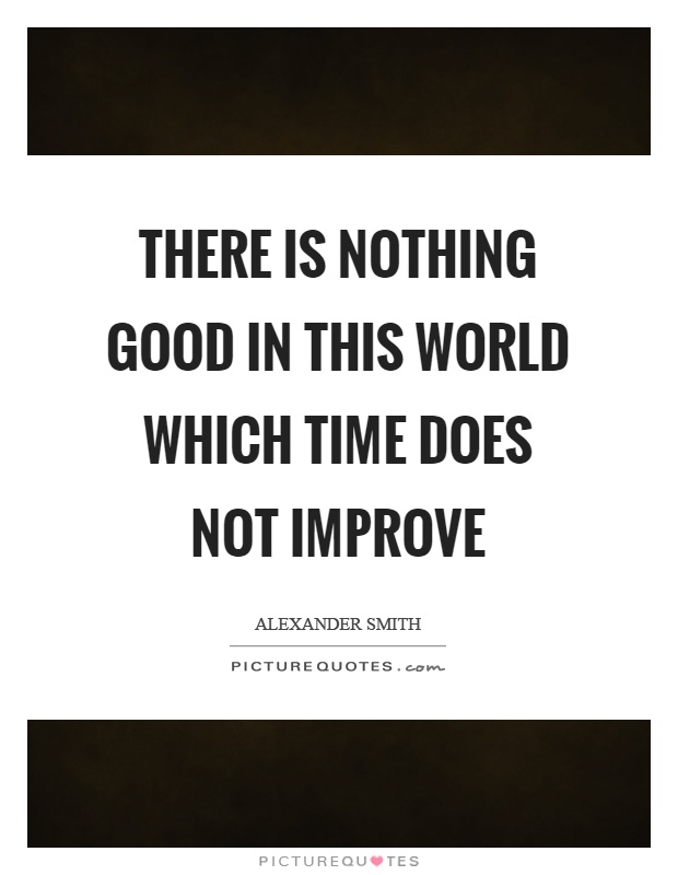 There is nothing good in this world which time does not improve Picture Quote #1