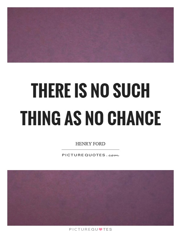 There is no such thing as no chance Picture Quote #1