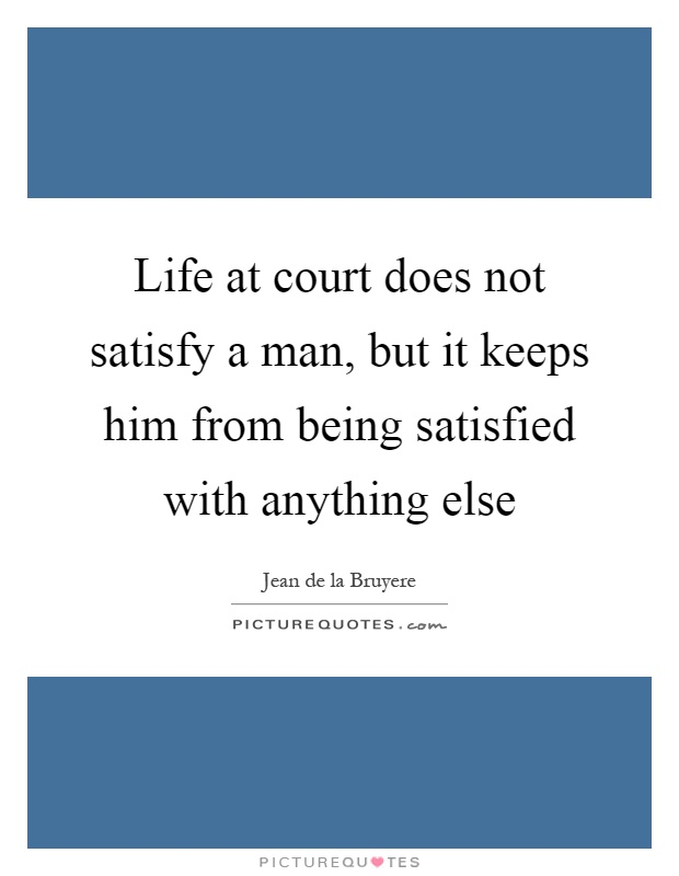 Life at court does not satisfy a man, but it keeps him from being satisfied with anything else Picture Quote #1