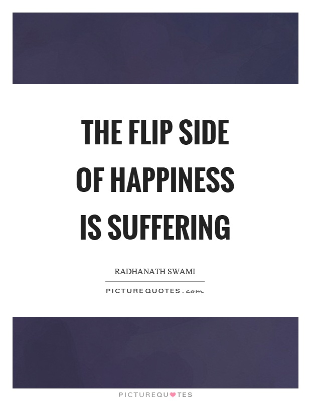 The flip side of happiness is suffering Picture Quote #1
