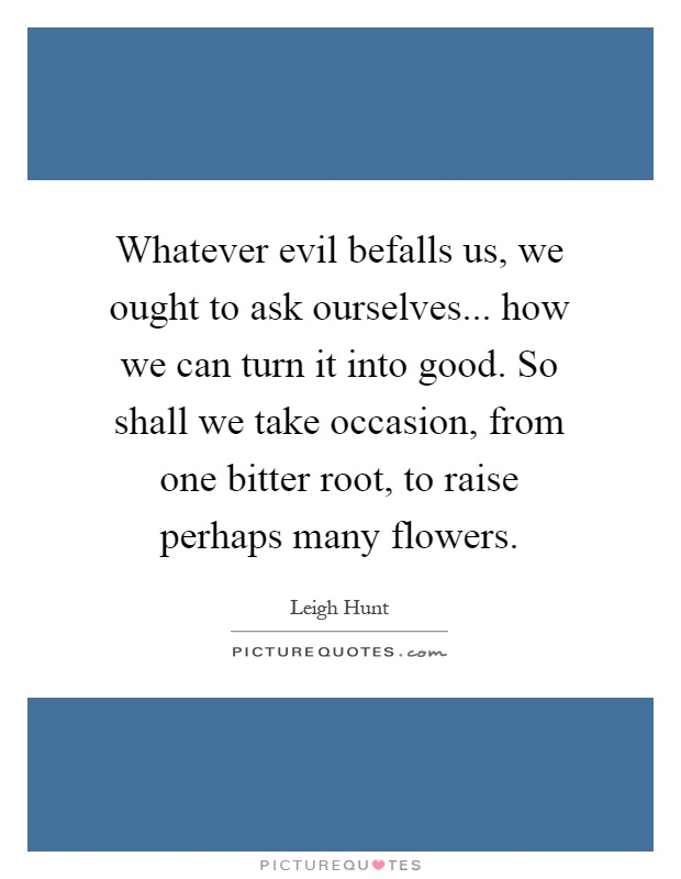 Whatever evil befalls us, we ought to ask ourselves... how we can turn it into good. So shall we take occasion, from one bitter root, to raise perhaps many flowers Picture Quote #1